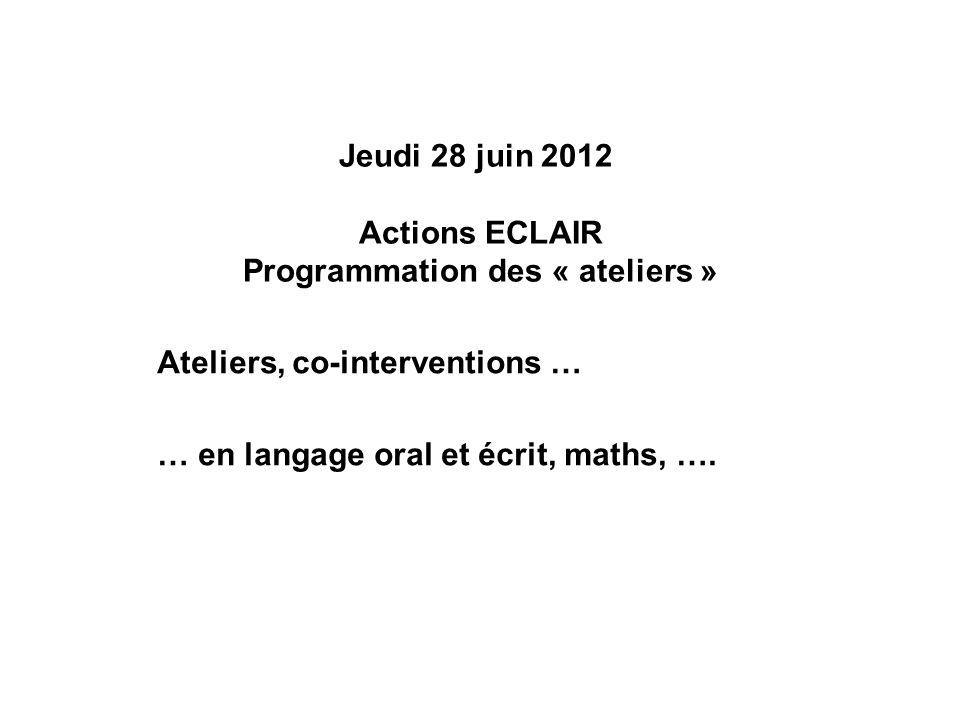 Jeudi 28 juin 2012 Actions ECLAIR Programmation des « ateliers » Ateliers, co-interventions … … en langage oral et écrit, maths, ….