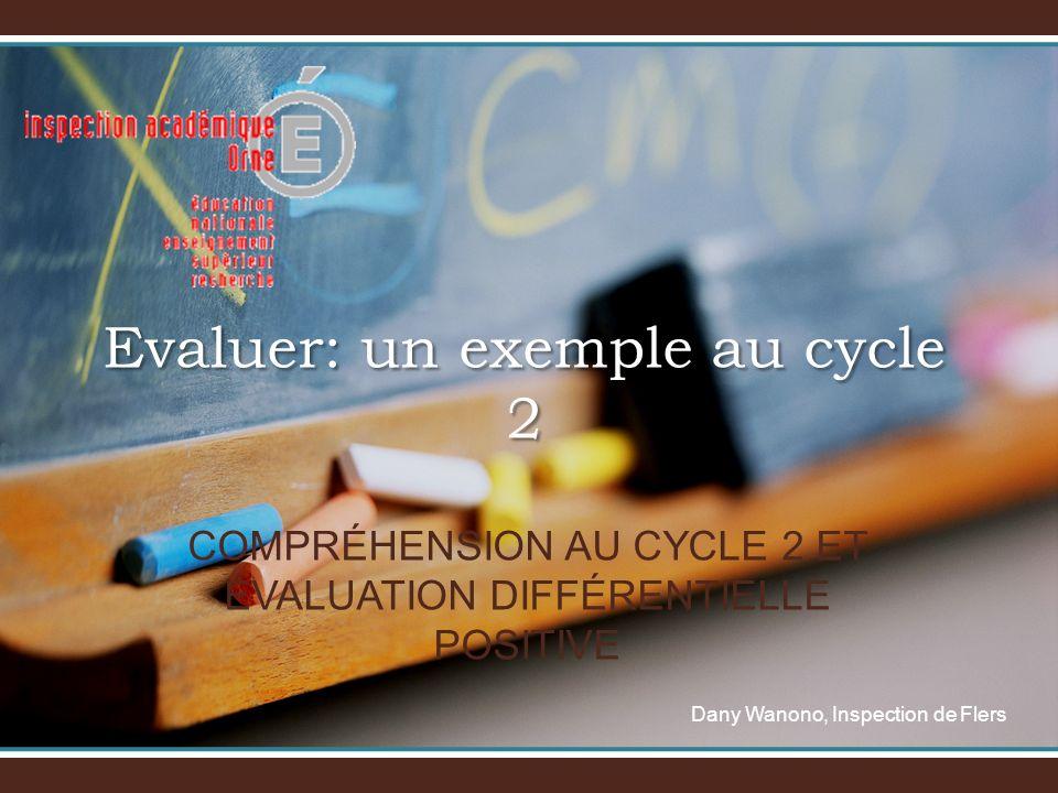 Evaluer: un exemple au cycle 2 Dany Wanono, Inspection de Flers COMPRÉHENSION AU CYCLE 2 ET ÉVALUATION DIFFÉRENTIELLE POSITIVE