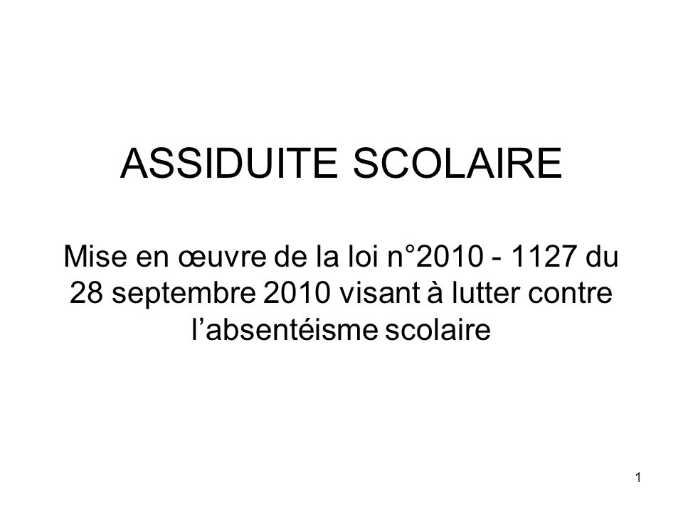 1 ASSIDUITE SCOLAIRE Mise en œuvre de la loi n°2010 - 1127 du 28 septembre 2010 visant à lutter contre labsentéisme scolaire