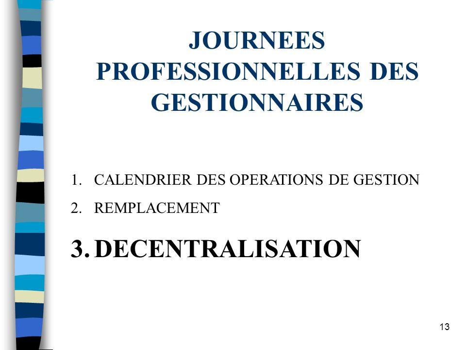 13 JOURNEES PROFESSIONNELLES DES GESTIONNAIRES 1.CALENDRIER DES OPERATIONS DE GESTION 2.REMPLACEMENT 3.DECENTRALISATION