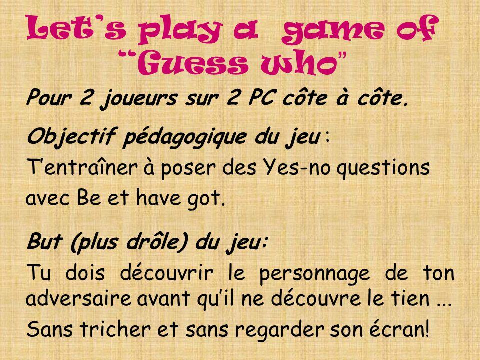 Lets play a game of Guess who Pour 2 joueurs sur 2 PC côte à côte. Objectif pédagogique du jeu : Tentraîner à poser des Yes-no questions avec Be et ha