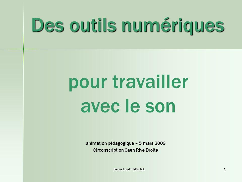 Pierre Livet - MATICE1 Des outils numériques pour travailler avec le son animation pédagogique – 5 mars 2009 Circonscription Caen Rive Droite