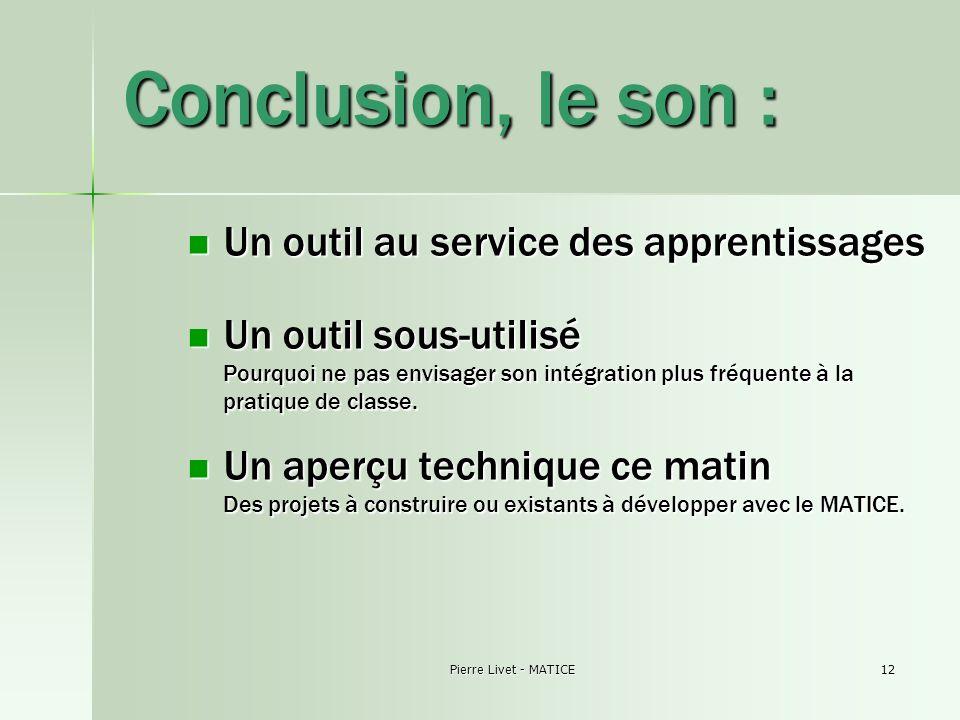 Pierre Livet - MATICE12 Conclusion, le son : Un outil au service des apprentissages Un outil au service des apprentissages Un outil sous-utilisé Pourq
