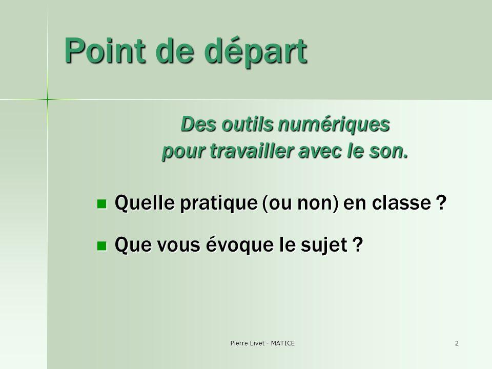 Pierre Livet - MATICE2 Point de départ Des outils numériques pour travailler avec le son. Quelle pratique (ou non) en classe ? Quelle pratique (ou non