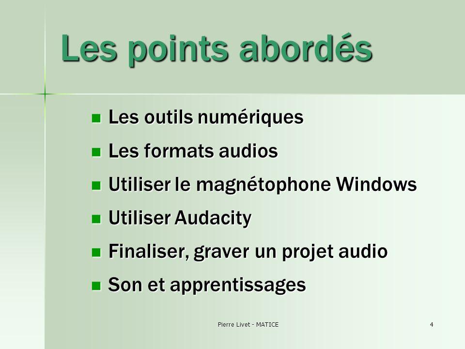 Pierre Livet - MATICE4 Les points abordés Les outils numériques Les outils numériques Les formats audios Les formats audios Utiliser le magnétophone W