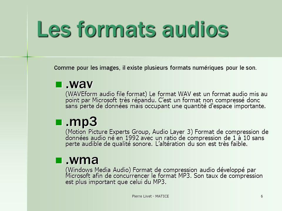 Pierre Livet - MATICE6 Les formats audios.wav (WAVEform audio file format) Le format WAV est un format audio mis au point par Microsoft très répandu.