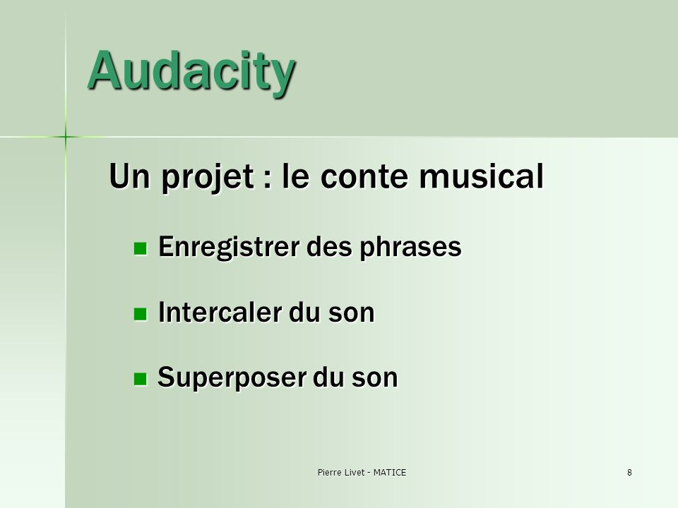 Pierre Livet - MATICE8 Audacity Enregistrer des phrases Enregistrer des phrases Intercaler du son Intercaler du son Superposer du son Superposer du son Un projet : le conte musical