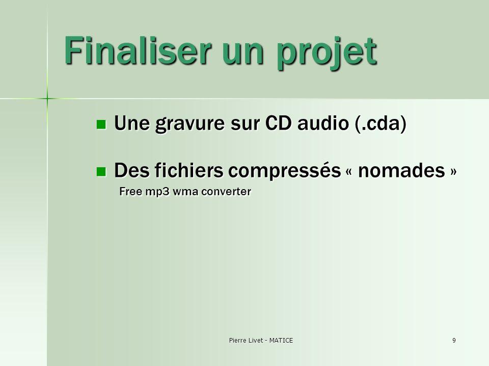 Pierre Livet - MATICE9 Finaliser un projet Une gravure sur CD audio (.cda) Une gravure sur CD audio (.cda) Des fichiers compressés « nomades » Free mp