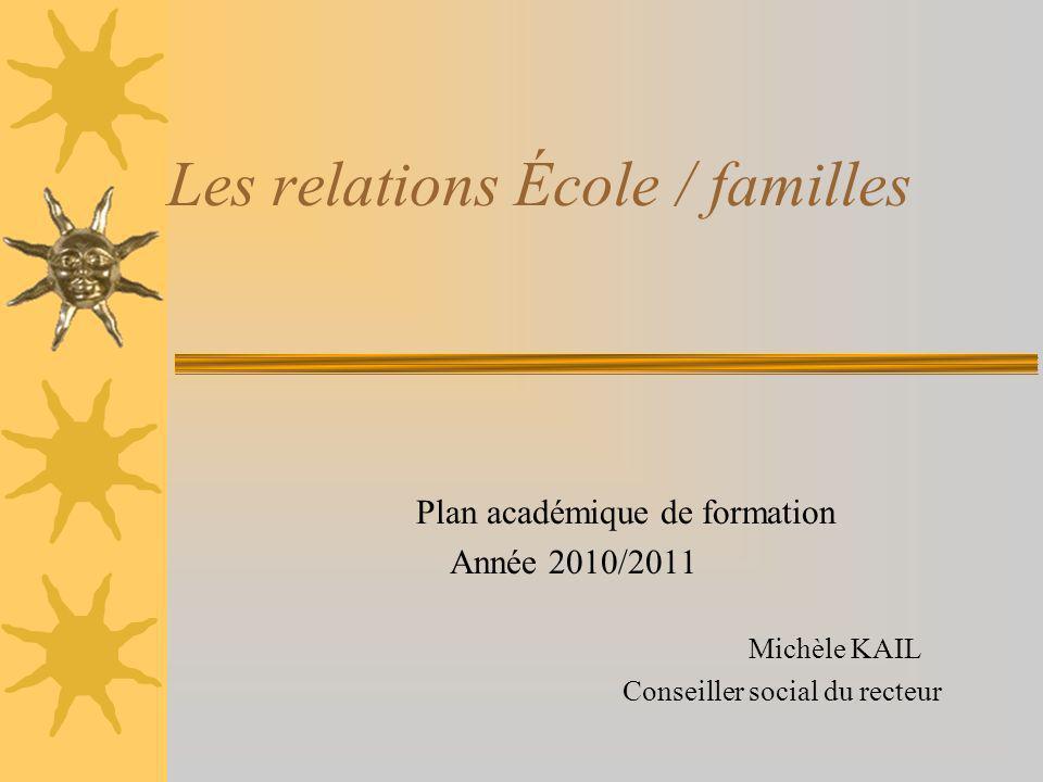 Les relations École / familles Plan académique de formation Année 2010/2011 Michèle KAIL Conseiller social du recteur