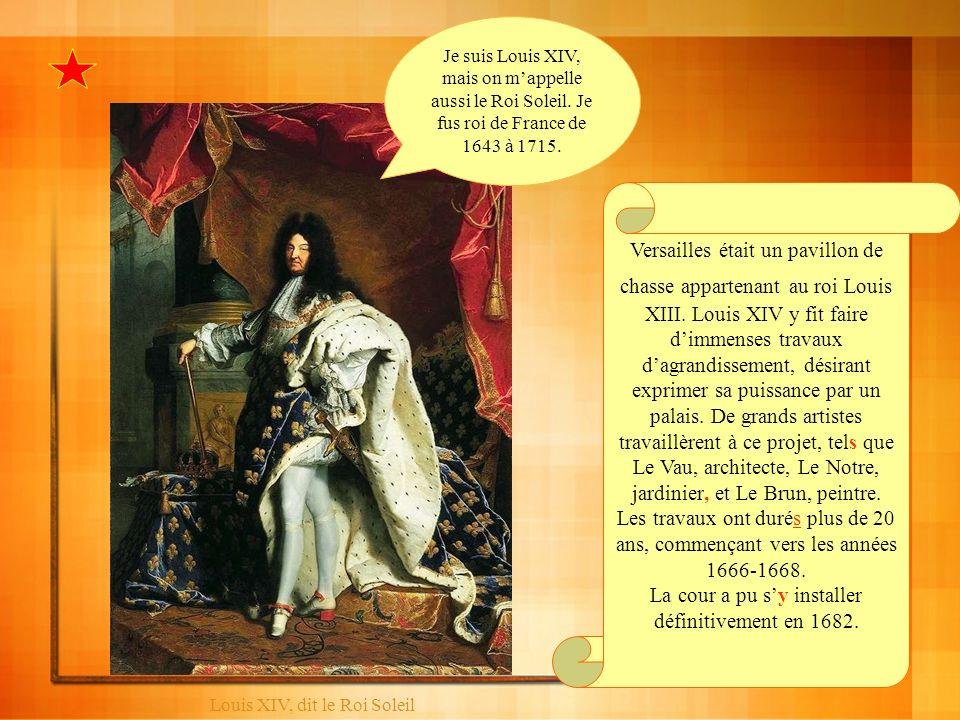Louis XIV, dit le Roi Soleil Versailles était un pavillon de chasse appartenant au roi Louis XIII. Louis XIV y fit faire dimmenses travaux dagrandisse