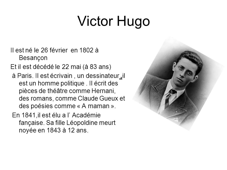Victor Hugo Il est né le 26 février en 1802 à Besançon Et il est décédé le 22 mai (à 83 ans) à Paris. Il est écrivain, un dessinateur,il est un homme