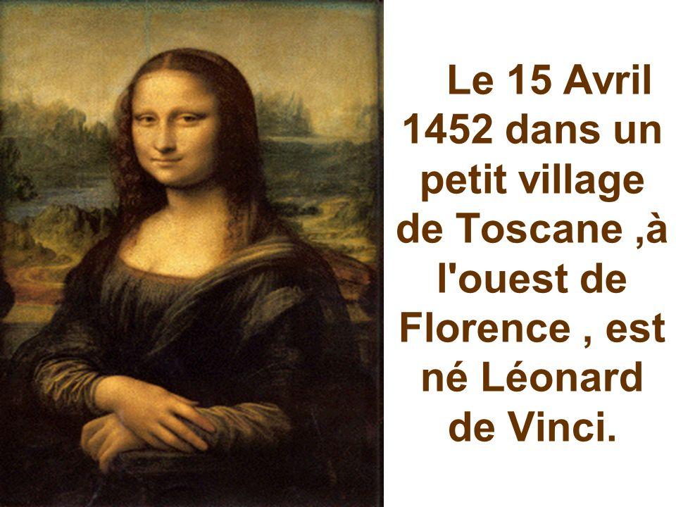 Le 15 Avril 1452 dans un petit village de Toscane,à l ouest de Florence, est né Léonard de Vinci.