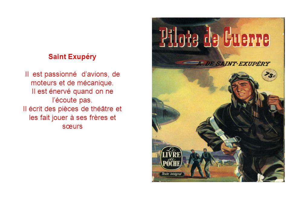 Saint Exupéry Il est passionné davions, de moteurs et de mécanique. Il est énervé quand on ne lécoute pas. Il écrit des pièces de théâtre et les fait