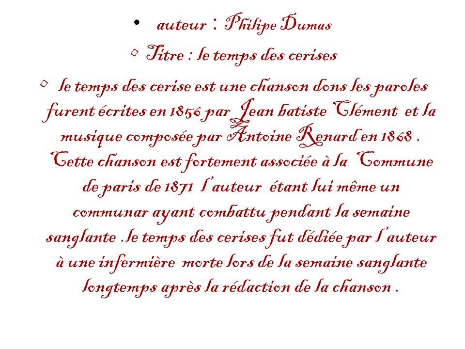 auteur : Philipe Dumas Titre : le temps des cerises le temps des cerise est une chanson dons les paroles furent écrites en 1856 par Jean batiste Cléme