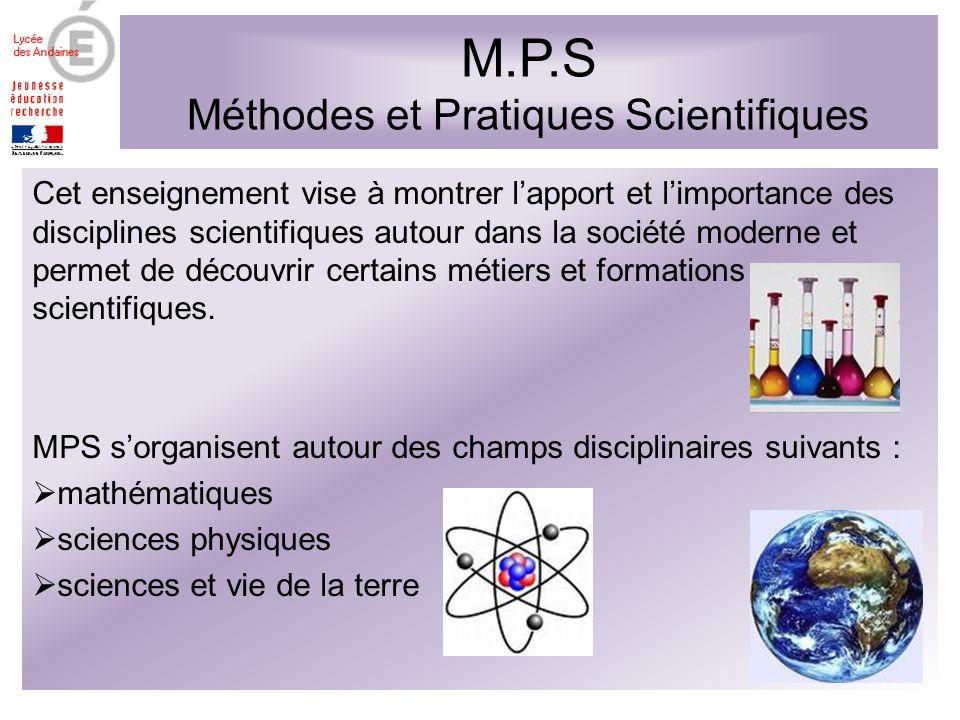M.P.S Méthodes et Pratiques Scientifiques Cet enseignement vise à montrer lapport et limportance des disciplines scientifiques autour dans la société moderne et permet de découvrir certains métiers et formations scientifiques.
