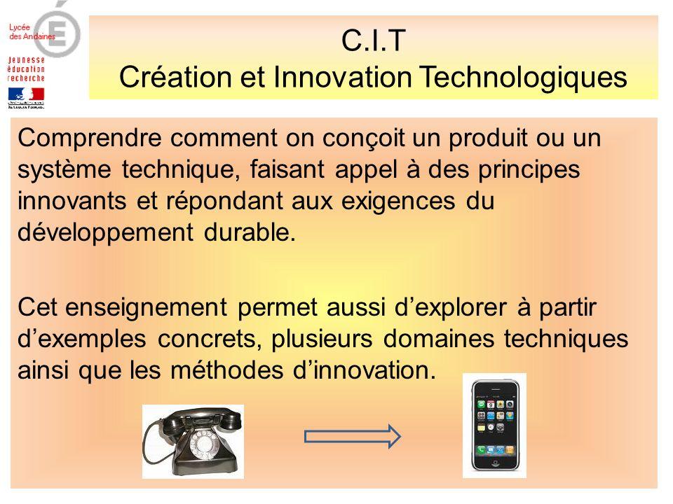 C.I.T Création et Innovation Technologiques Comprendre comment on conçoit un produit ou un système technique, faisant appel à des principes innovants et répondant aux exigences du développement durable.
