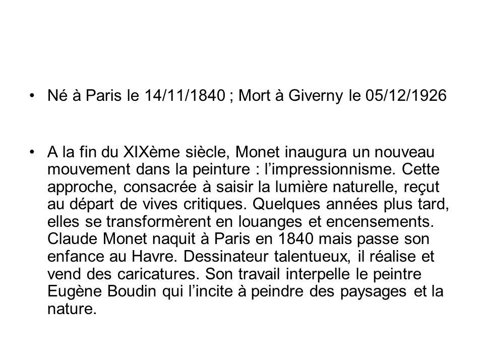 Né à Paris le 14/11/1840 ; Mort à Giverny le 05/12/1926 A la fin du XIXème siècle, Monet inaugura un nouveau mouvement dans la peinture : limpressionn