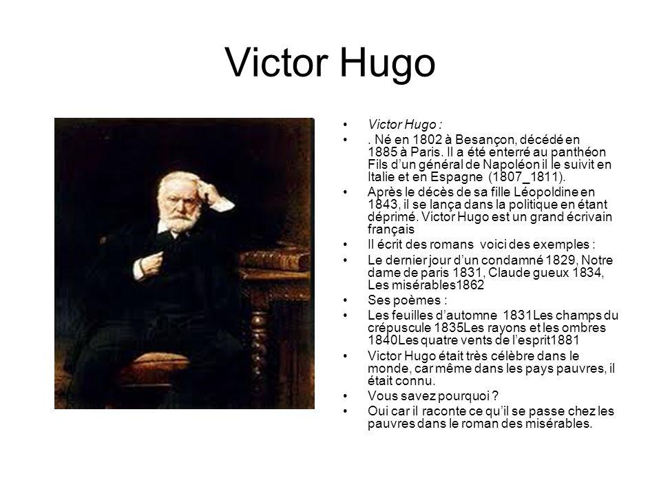 Victor Hugo Victor Hugo :. Né en 1802 à Besançon, décédé en 1885 à Paris. Il a été enterré au panthéon Fils dun général de Napoléon il le suivit en It