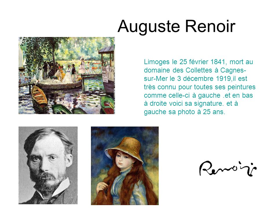 Auguste Renoir Limoges le 25 février 1841, mort au domaine des Collettes à Cagnes- sur-Mer le 3 décembre 1919,il est très connu pour toutes ses peintu