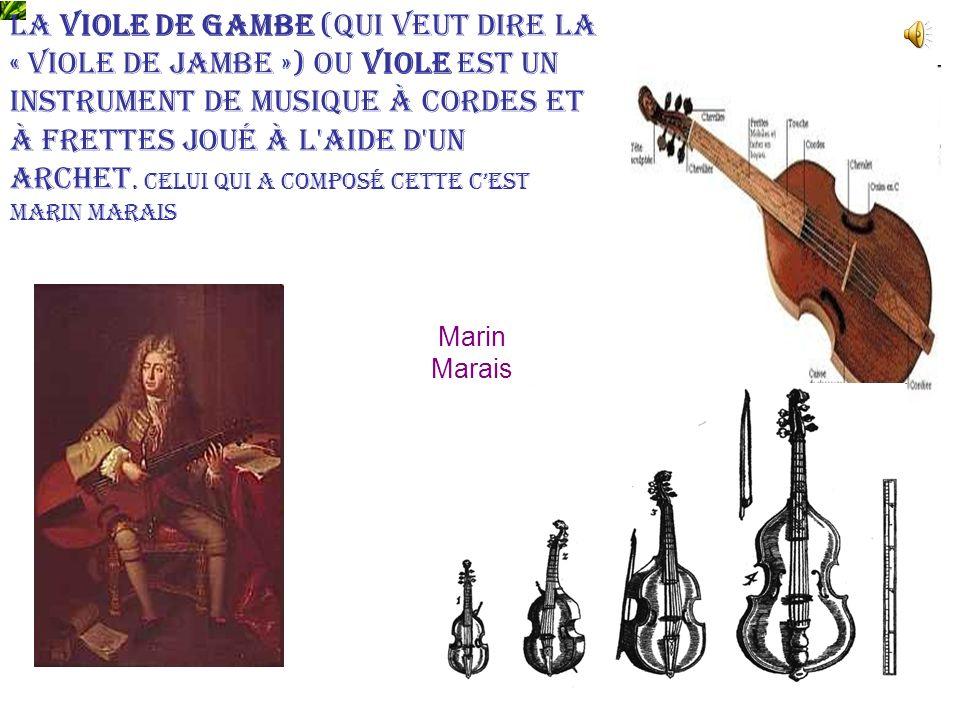 Marin Marais La viole de gambe (qui veut dire la « viole de jambe ») ou viole est un instrument de musique à cordes et à frettes joué à l'aide d'un ar