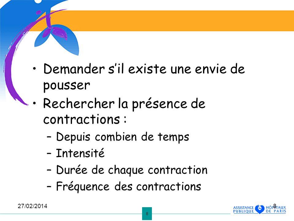 8 27/02/20148 Demander sil existe une envie de pousser Rechercher la présence de contractions : –Depuis combien de temps –Intensité –Durée de chaque c