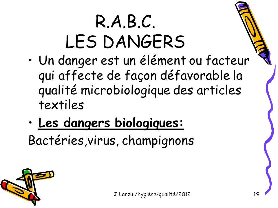 J.Larzul/hygiène-qualité/201219 R.A.B.C. LES DANGERS Un danger est un élément ou facteur qui affecte de façon défavorable la qualité microbiologique d