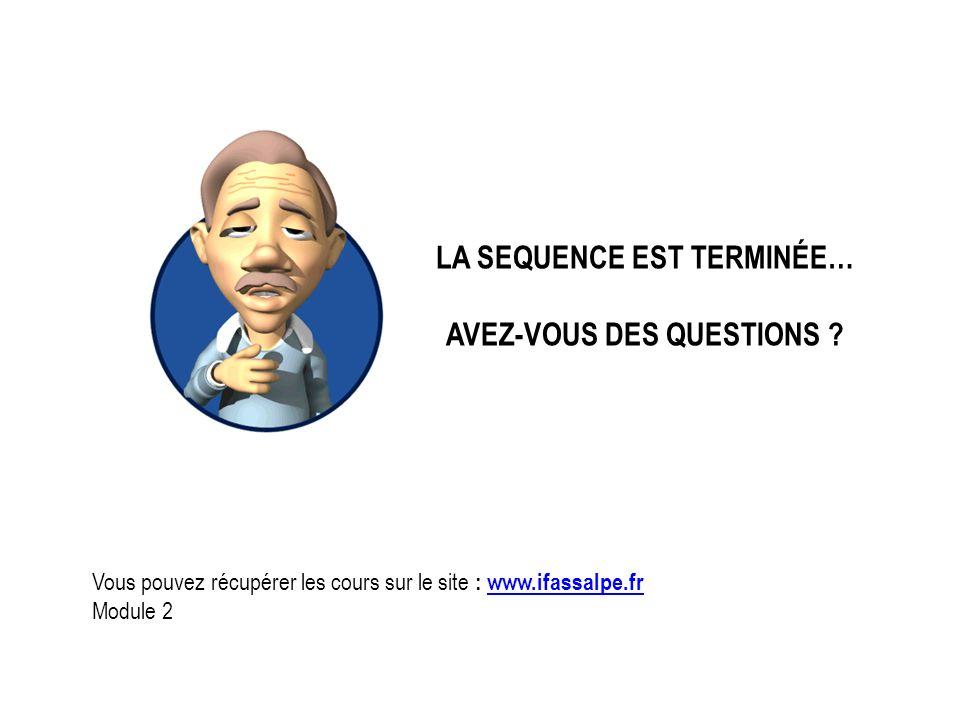 LA SEQUENCE EST TERMINÉE… AVEZ-VOUS DES QUESTIONS ? Vous pouvez récupérer les cours sur le site : www.ifassalpe.frwww.ifassalpe.fr Module 2