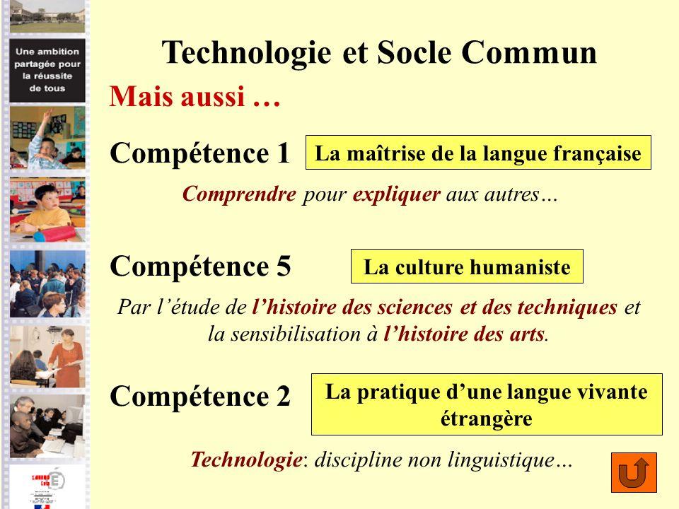 Technologie et Socle Commun Compétence 1 La culture humaniste La maîtrise de la langue française La pratique dune langue vivante étrangère Mais aussi