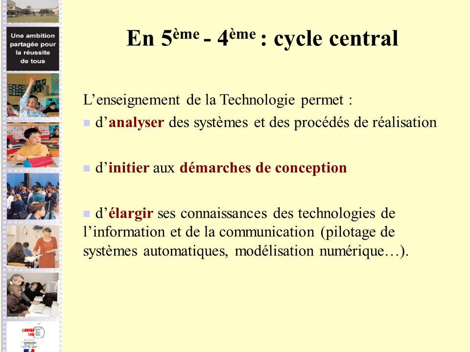 En 5 ème - 4 ème : cycle central Lenseignement de la Technologie permet : danalyser des systèmes et des procédés de réalisation dinitier aux démarches