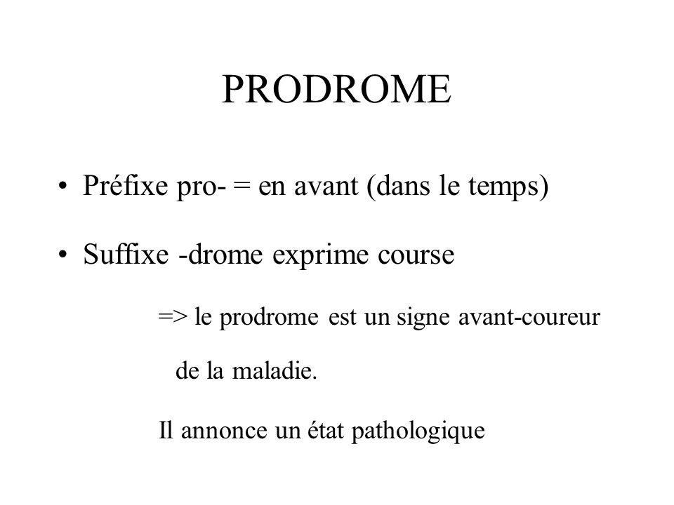 PRODROME Préfixe pro- = en avant (dans le temps) Suffixe -drome exprime course => le prodrome est un signe avant-coureur de la maladie. Il annonce un