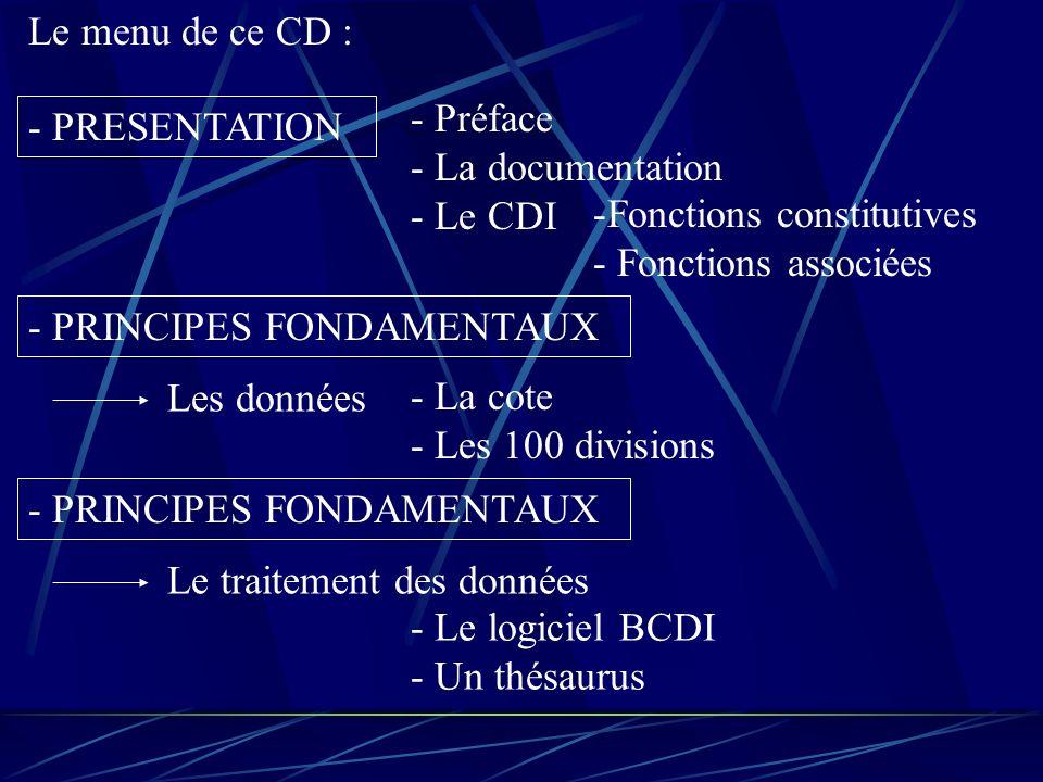 Le menu de ce CD : - PRESENTATION - Préface - La documentation - Le CDI -Fonctions constitutives - Fonctions associées - PRINCIPES FONDAMENTAUX Les données - La cote - Les 100 divisions - PRINCIPES FONDAMENTAUX Le traitement des données - Le logiciel BCDI - Un thésaurus