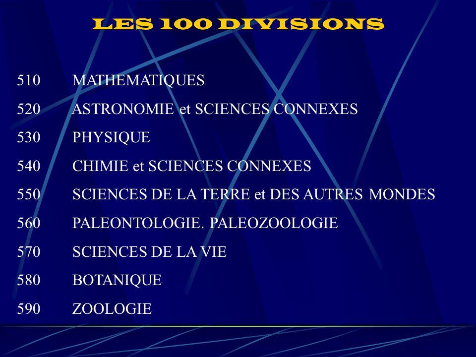 LES 100 DIVISIONS 510 MATHEMATIQUES 520 ASTRONOMIE et SCIENCES CONNEXES 530 PHYSIQUE 540 CHIMIE et SCIENCES CONNEXES 550 SCIENCES DE LA TERRE et DES AUTRES MONDES 560 PALEONTOLOGIE.