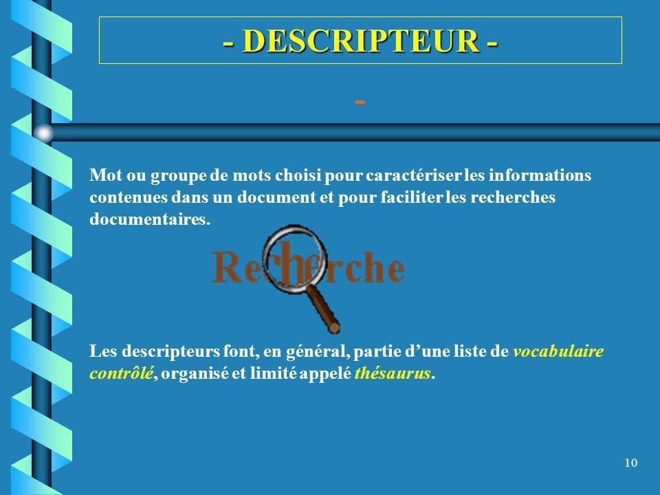 10 - DESCRIPTEUR - - Mot ou groupe de mots choisi pour caractériser les informations contenues dans un document et pour faciliter les recherches docum