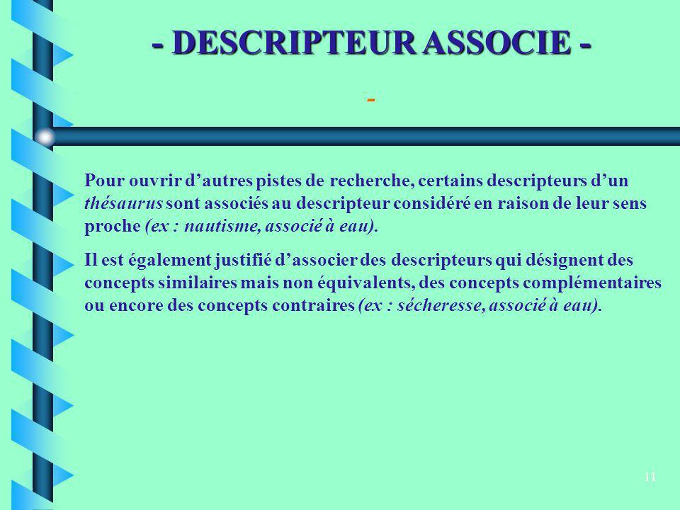 11 - DESCRIPTEUR ASSOCIE - Pour ouvrir dautres pistes de recherche, certains descripteurs dun thésaurus sont associés au descripteur considéré en rais