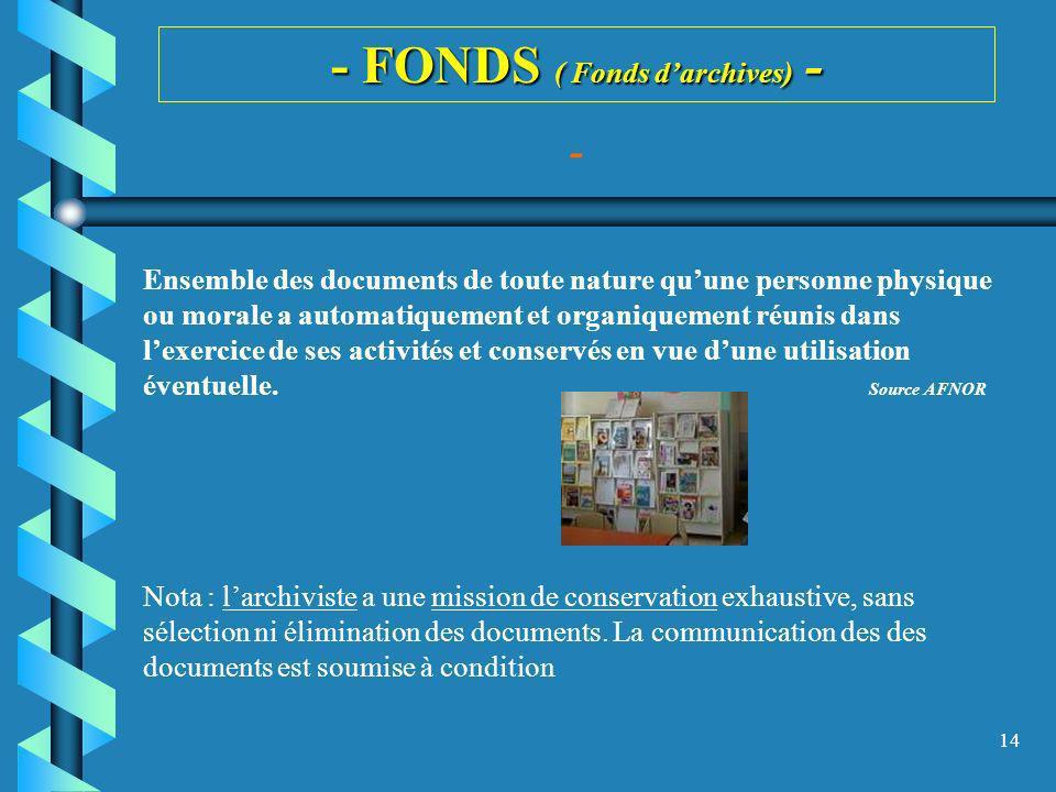 14 - FONDS ( Fonds darchives) - Ensemble des documents de toute nature quune personne physique ou morale a automatiquement et organiquement réunis dan