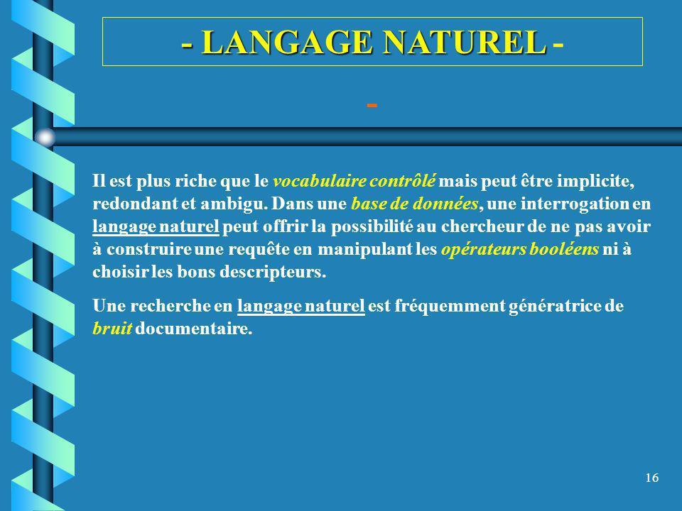 16 - LANGAGE NATUREL - LANGAGE NATUREL - - Il est plus riche que le vocabulaire contrôlé mais peut être implicite, redondant et ambigu. Dans une base