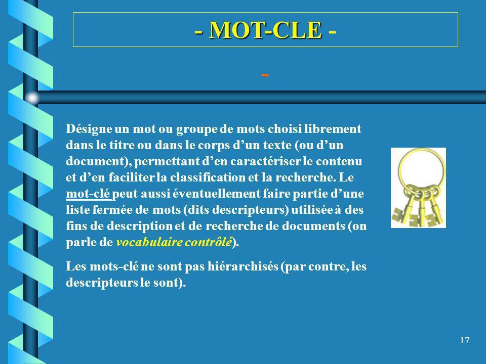 17 - MOT-CLE - MOT-CLE - - Désigne un mot ou groupe de mots choisi librement dans le titre ou dans le corps dun texte (ou dun document), permettant de