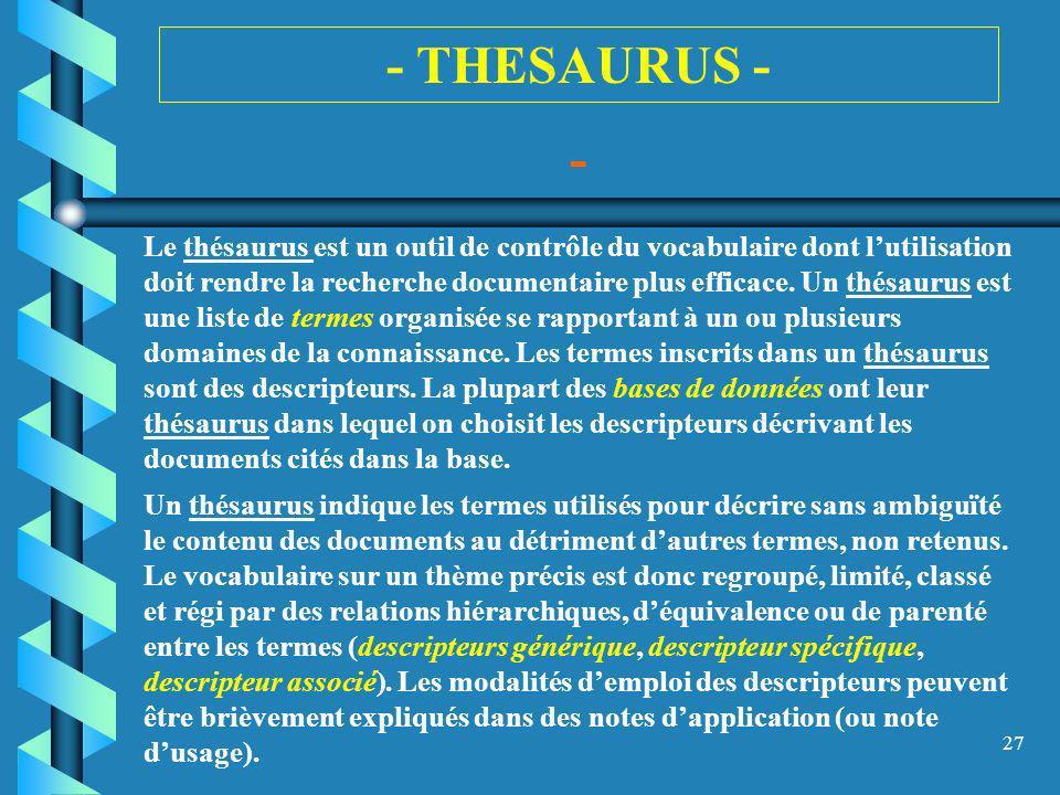 27 - THESAURUS - - Le thésaurus est un outil de contrôle du vocabulaire dont lutilisation doit rendre la recherche documentaire plus efficace. Un thés