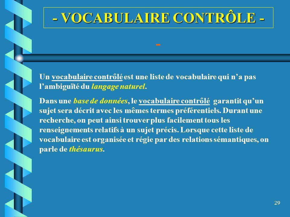 29 - VOCABULAIRE CONTRÔLE - - Un vocabulaire contrôlé est une liste de vocabulaire qui na pas lambiguïté du langage naturel. Dans une base de données,
