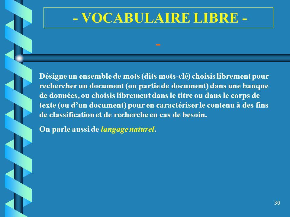 30 - - VOCABULAIRE LIBRE - Désigne un ensemble de mots (dits mots-clé) choisis librement pour rechercher un document (ou partie de document) dans une