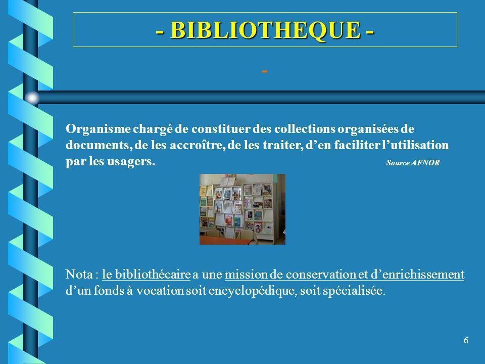 6 - BIBLIOTHEQUE - - Organisme chargé de constituer des collections organisées de documents, de les accroître, de les traiter, den faciliter lutilisat