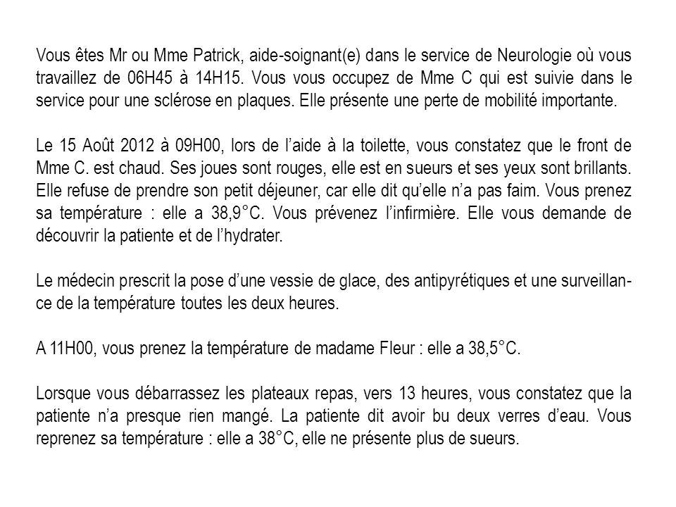 Vous êtes Mr ou Mme Patrick, aide-soignant(e) dans le service de Neurologie où vous travaillez de 06H45 à 14H15. Vous vous occupez de Mme C qui est su