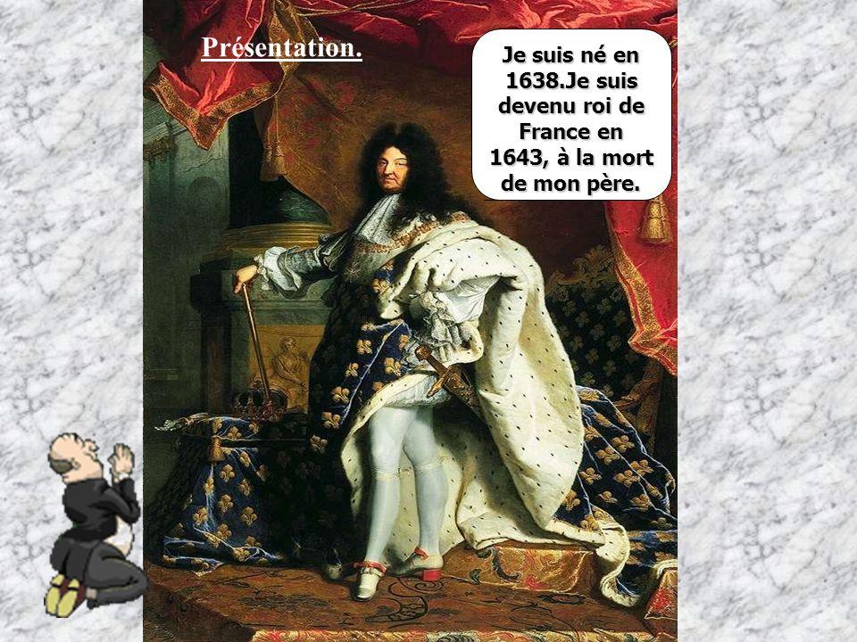 Je suis né en 1638.Je suis devenu roi de France en 1643, à la mort de mon père. Présentation.