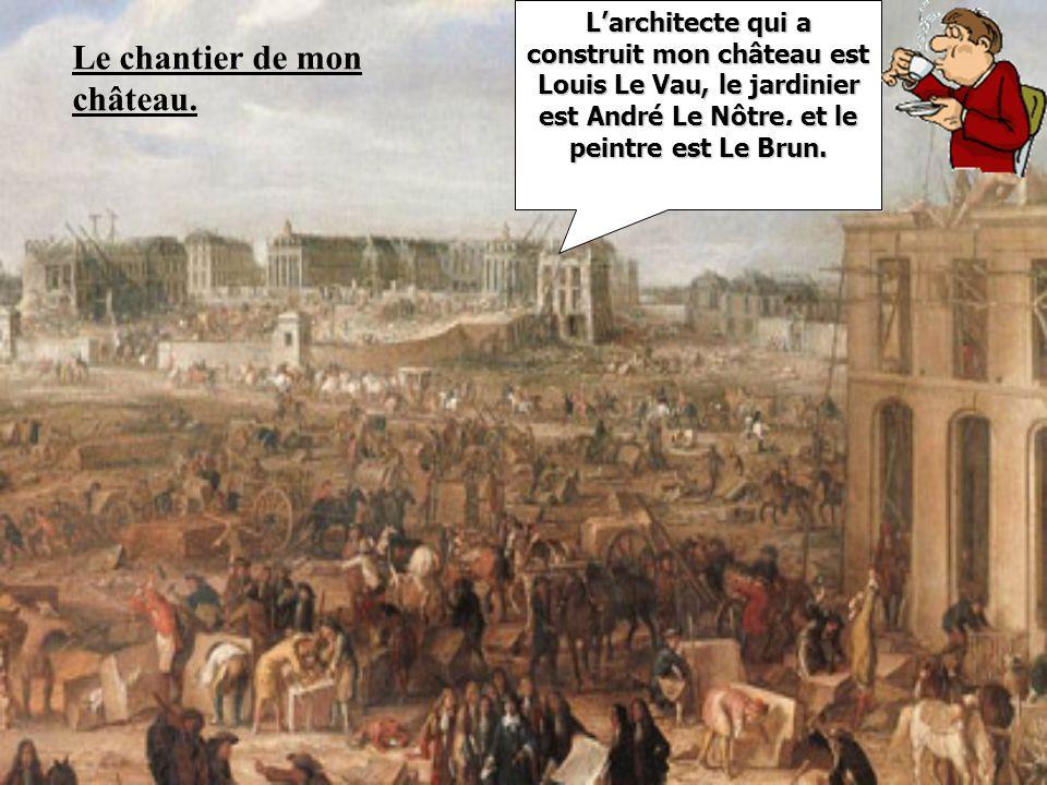 Larchitecte qui a construit mon château est Louis Le Vau, le jardinier est André Le Nôtre. et le peintre est Le Brun. Le chantier de mon château.