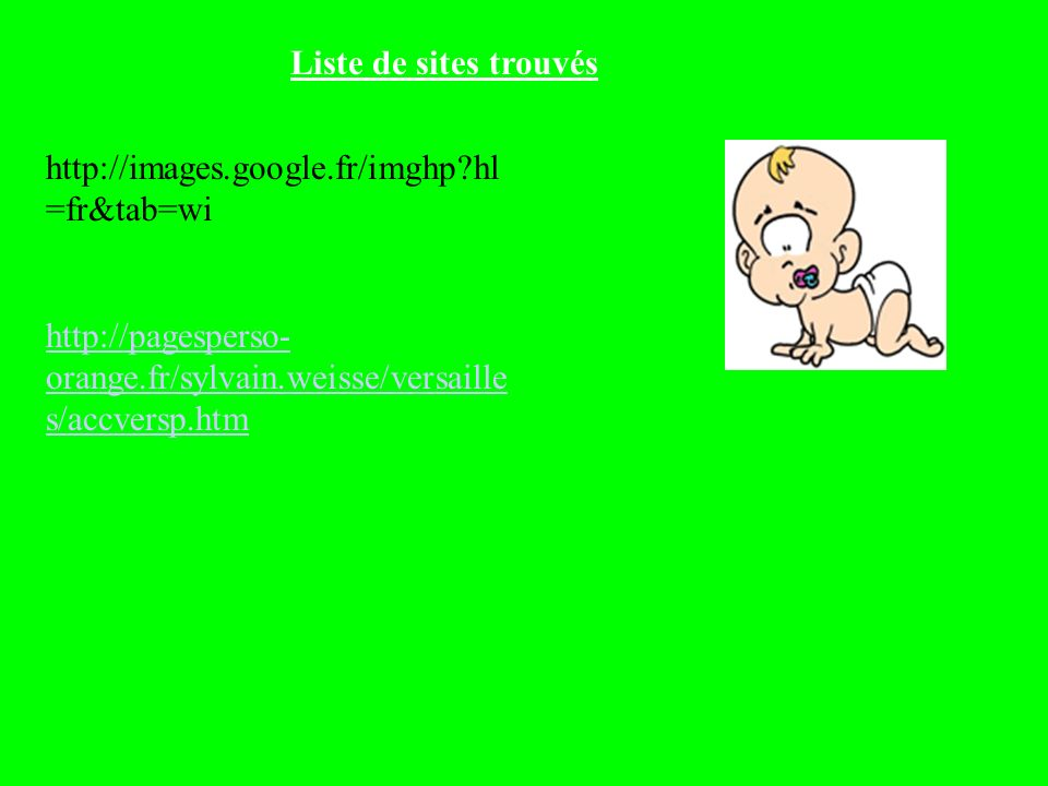 Liste de sites trouvés http://images.google.fr/imghp?hl =fr&tab=wi http://pagesperso- orange.fr/sylvain.weisse/versaille s/accversp.htm