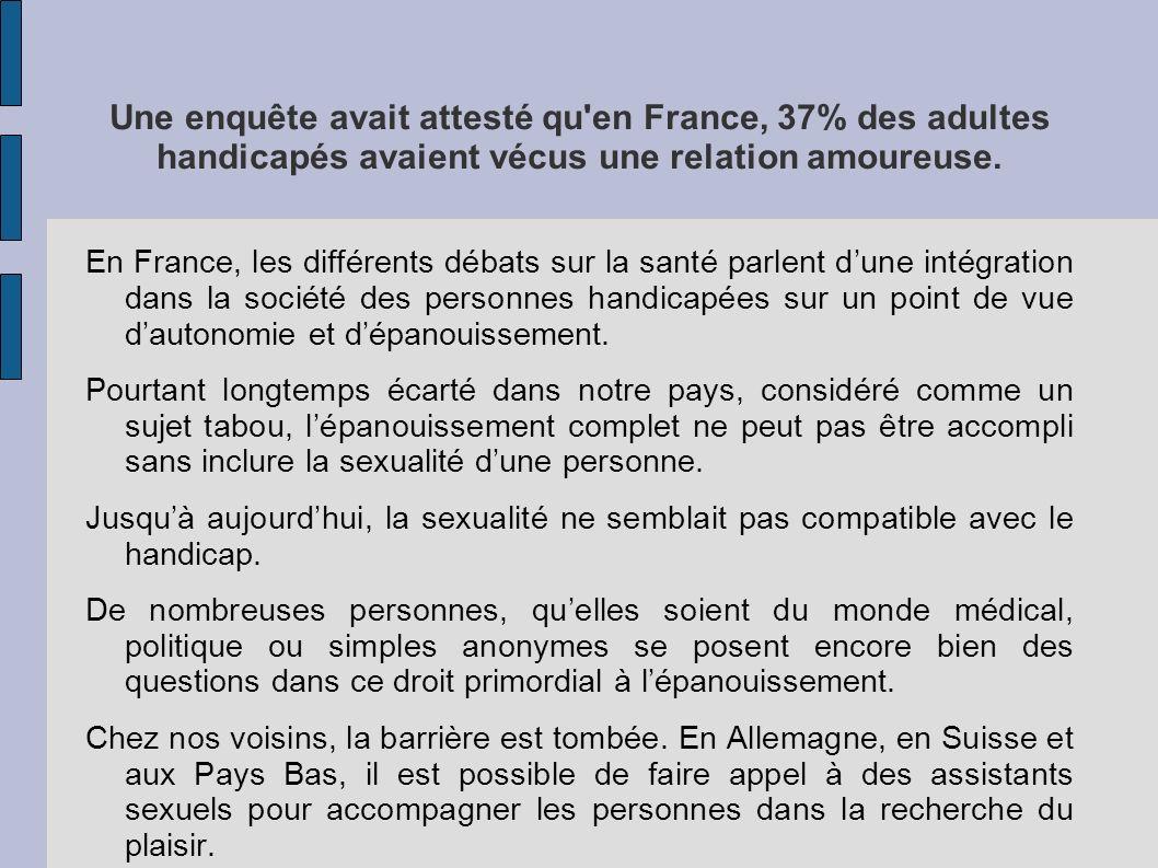 Une enquête avait attesté qu'en France, 37% des adultes handicapés avaient vécus une relation amoureuse. En France, les différents débats sur la santé