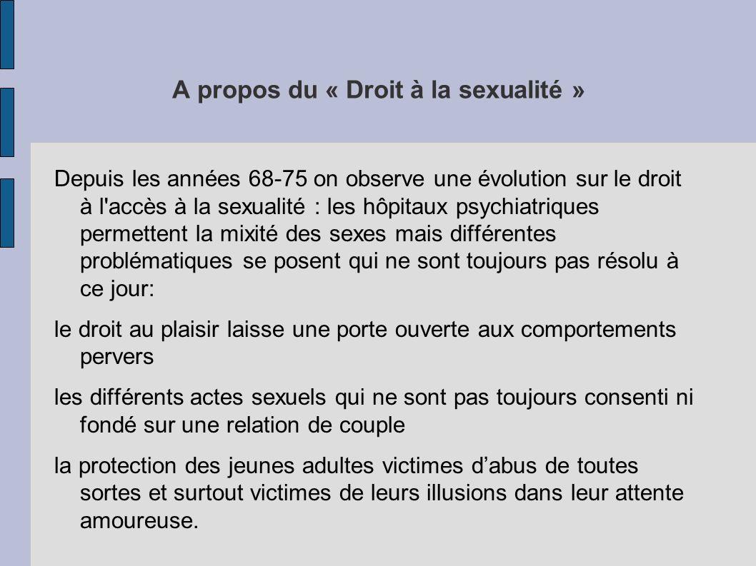 A propos du « Droit à la sexualité » Depuis les années 68-75 on observe une évolution sur le droit à l'accès à la sexualité : les hôpitaux psychiatriq