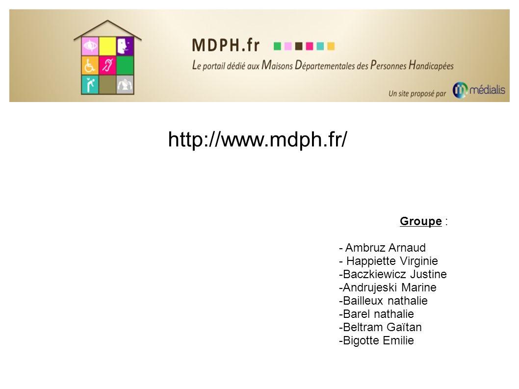 http://www.mdph.fr/ Groupe : - Ambruz Arnaud - Happiette Virginie -Baczkiewicz Justine -Andrujeski Marine -Bailleux nathalie -Barel nathalie -Beltram