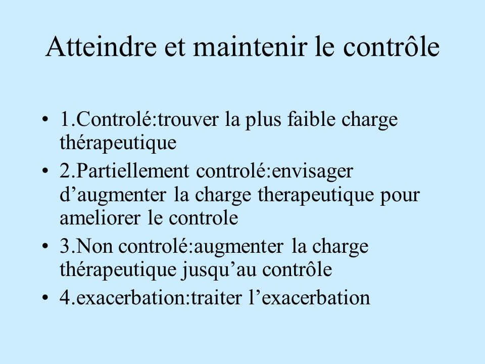 Atteindre et maintenir le contrôle 1.Controlé:trouver la plus faible charge thérapeutique 2.Partiellement controlé:envisager daugmenter la charge ther