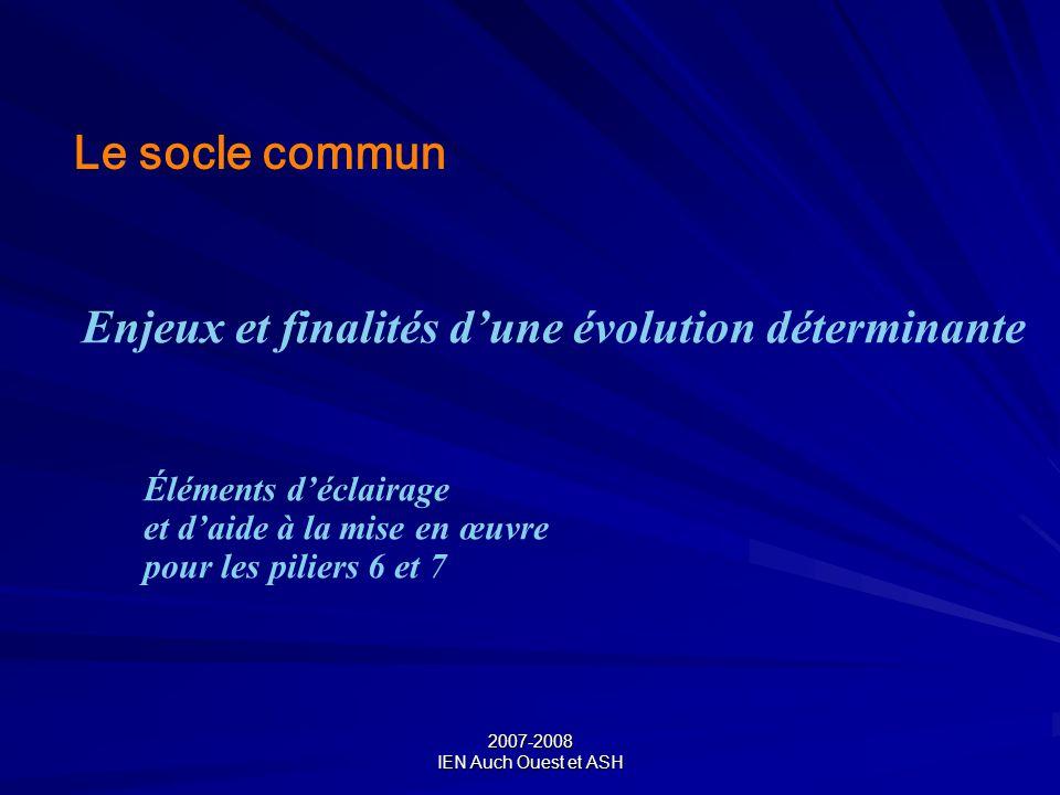 2007-2008 IEN Auch Ouest et ASH Le socle commun Enjeux et finalités dune évolution déterminante Éléments déclairage et daide à la mise en œuvre pour l